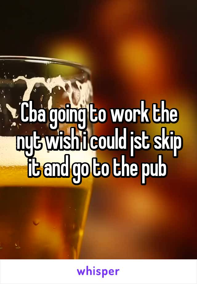 Cba going to work the nyt wish i could jst skip it and go to the pub