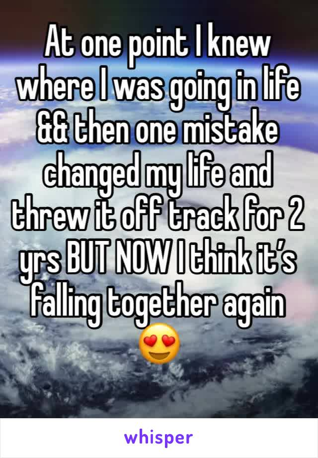 At one point I knew where I was going in life && then one mistake changed my life and threw it off track for 2 yrs BUT NOW I think it's falling together again 😍