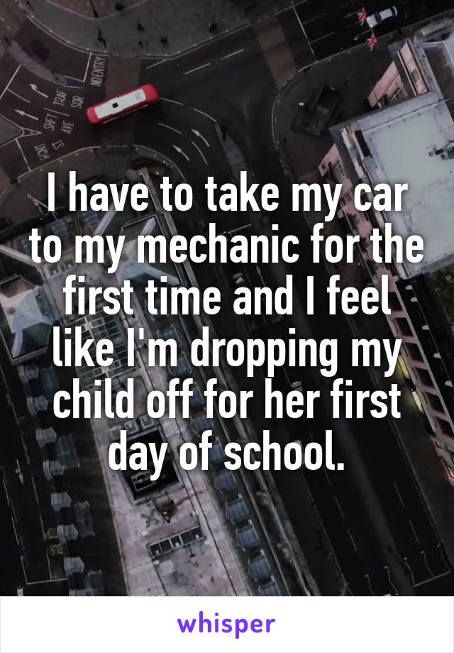 I have to take my car to my mechanic for the first time and I feel like I'm dropping my child off for her first day of school.