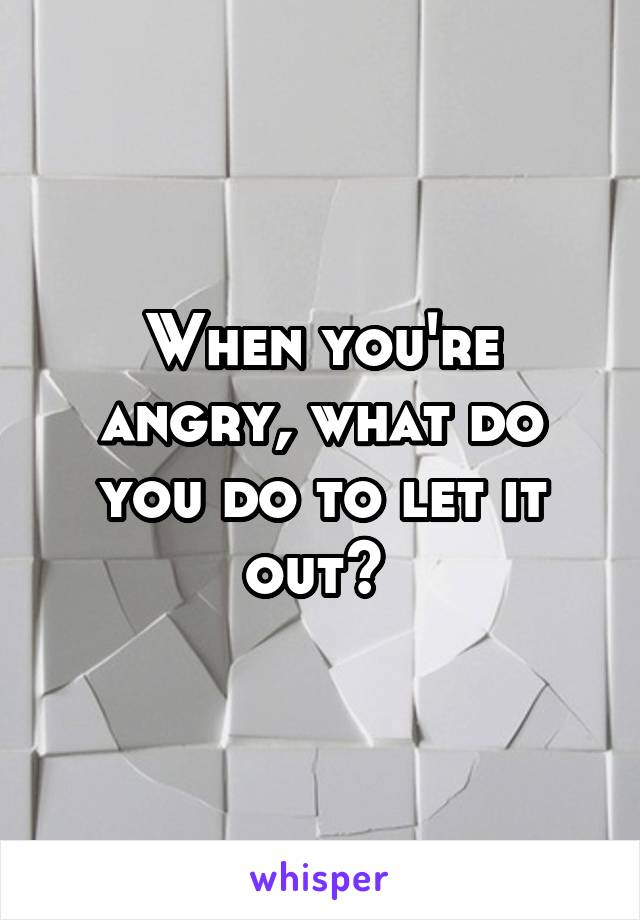When you're angry, what do you do to let it out?