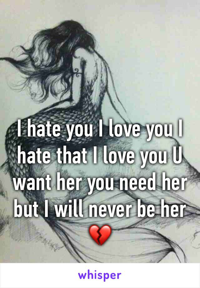 I hate you I love you I hate that I love you U want her you need her but I will never be her 💔