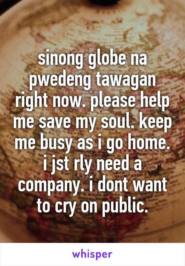 sinong globe na pwedeng tawagan right now. please help me save my soul. keep me busy as i go home. i jst rly need a company. i dont want to cry on public.