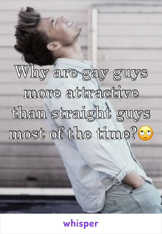 Why are gay guys more attractive than straight guys most of the time?🙄