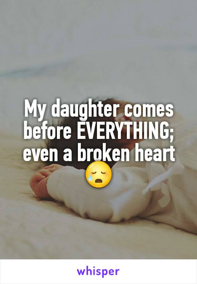 My daughter comes before EVERYTHING; even a broken heart 😥