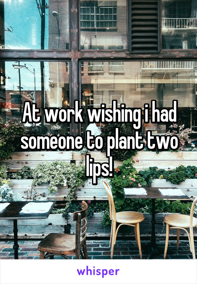 At work wishing i had someone to plant two lips!