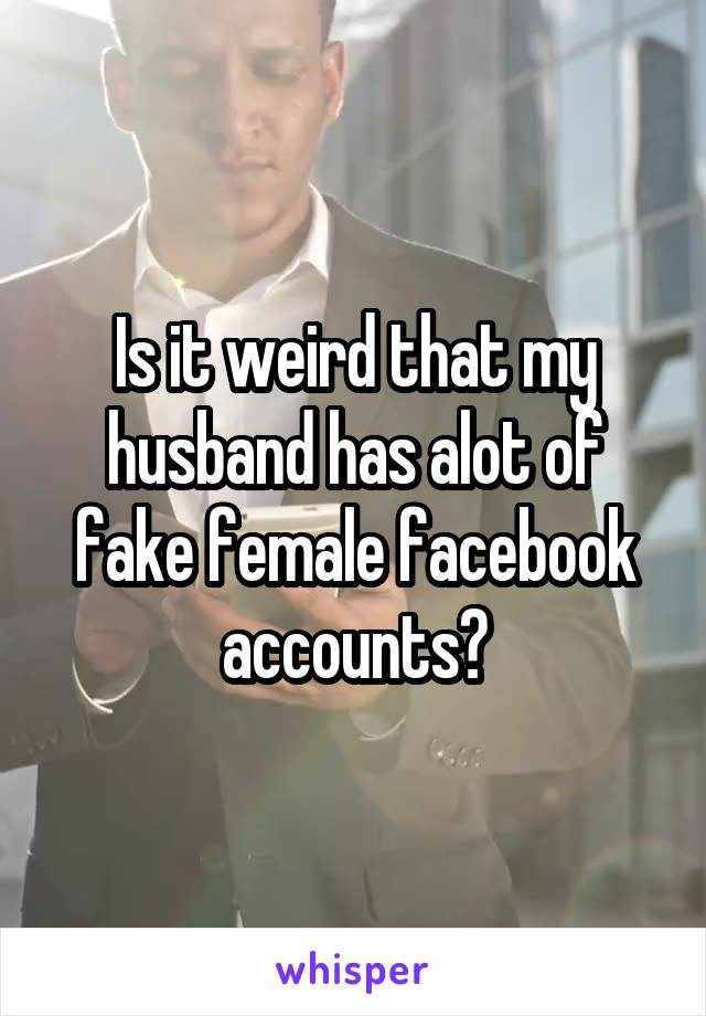 Is it weird that my husband has alot of fake female facebook accounts?