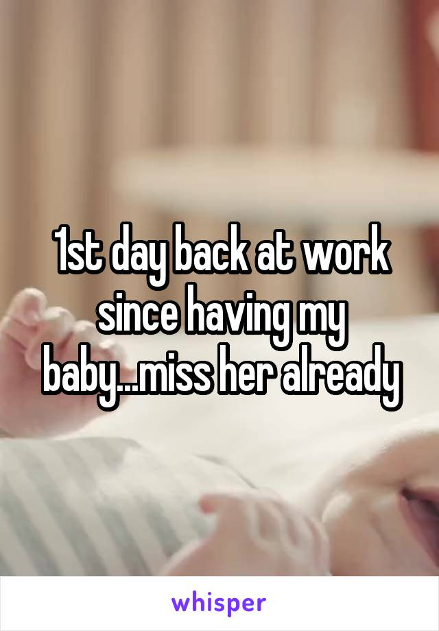 1st day back at work since having my baby...miss her already