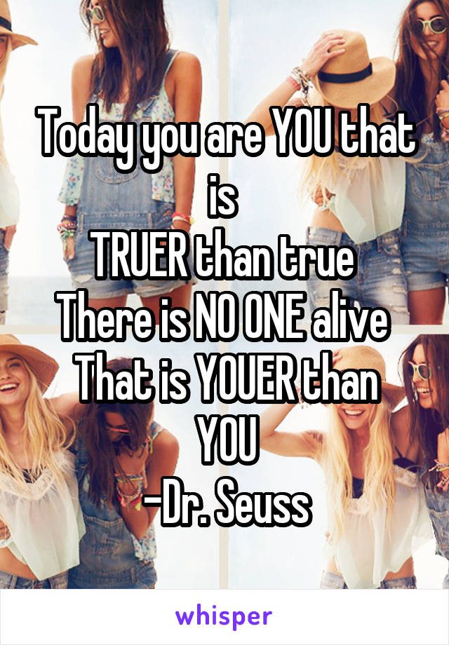 Today you are YOU that is  TRUER than true  There is NO ONE alive  That is YOUER than YOU -Dr. Seuss