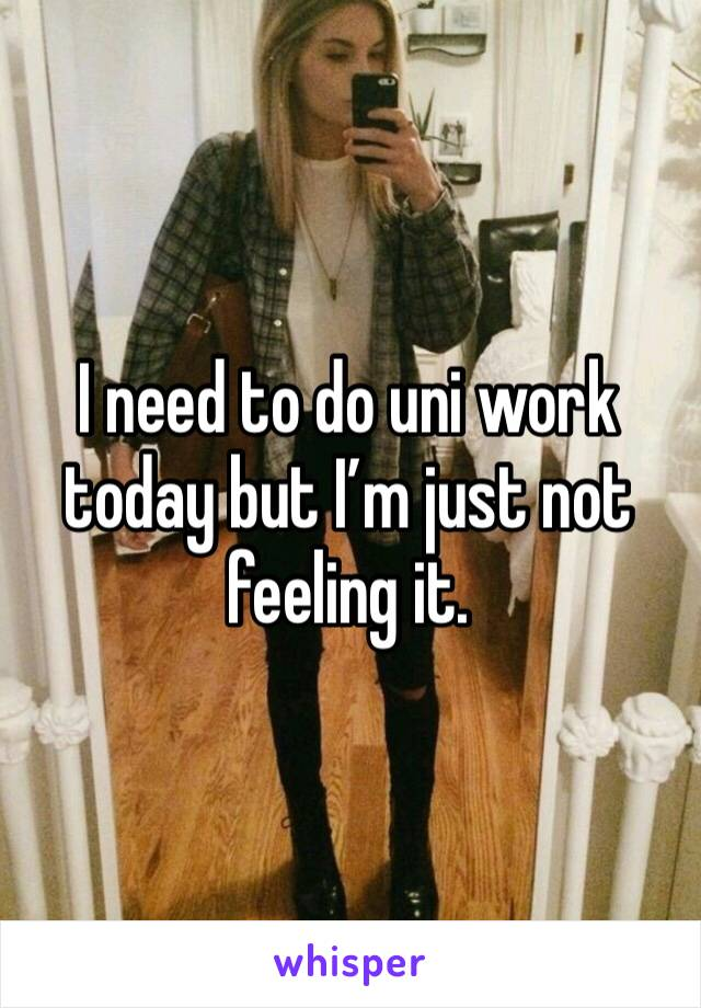 I need to do uni work today but I'm just not feeling it.