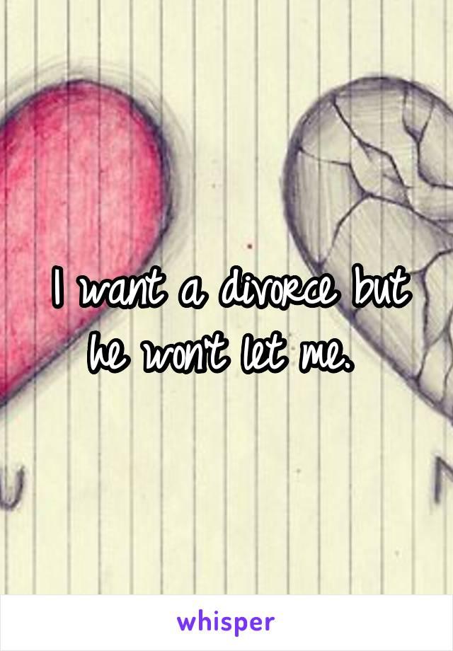 I want a divorce but he won't let me.
