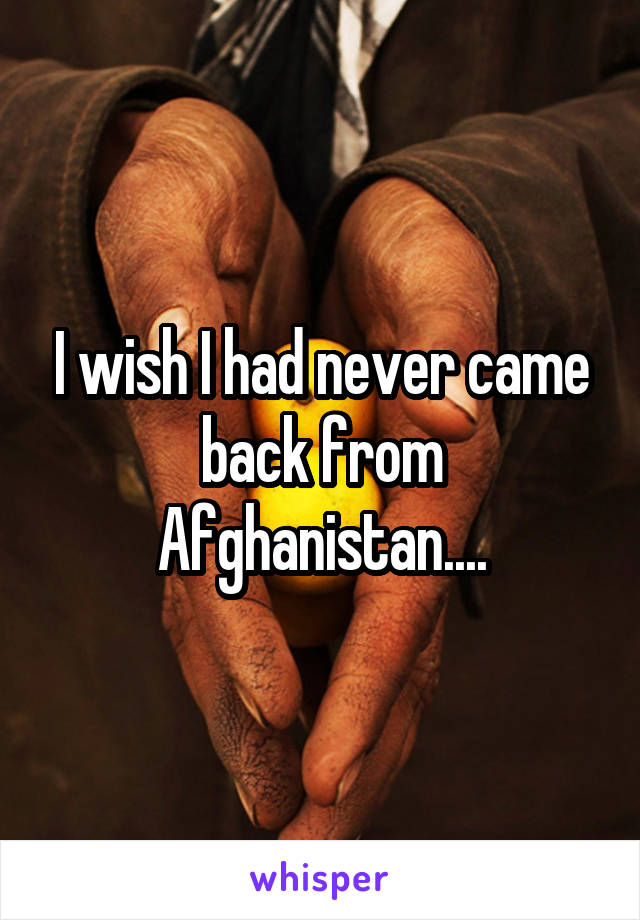 I wish I had never came back from Afghanistan....
