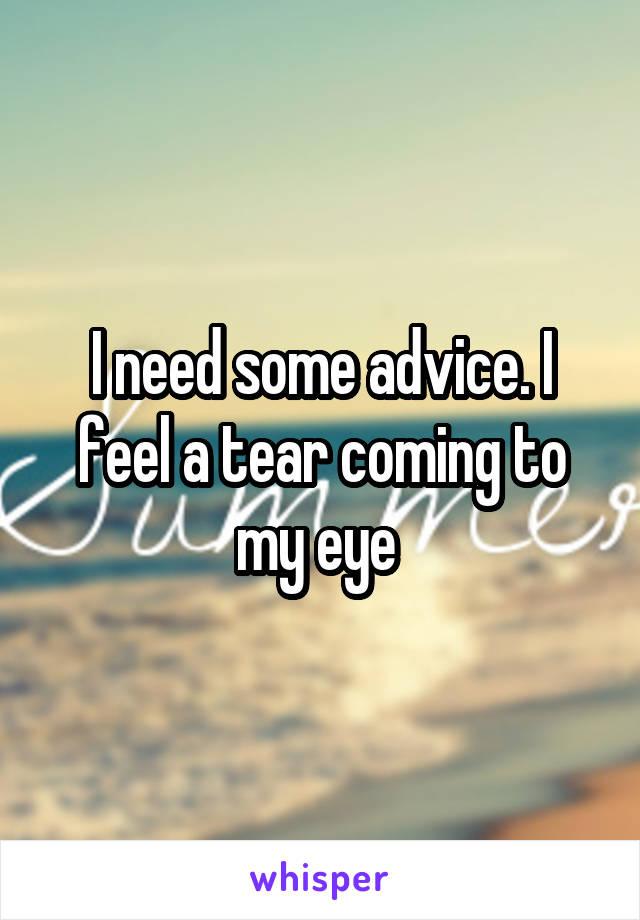 I need some advice. I feel a tear coming to my eye