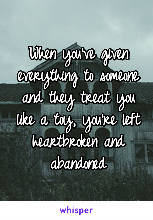 When you've given everything to someone and they treat you like a toy, you're left heartbroken and abandoned