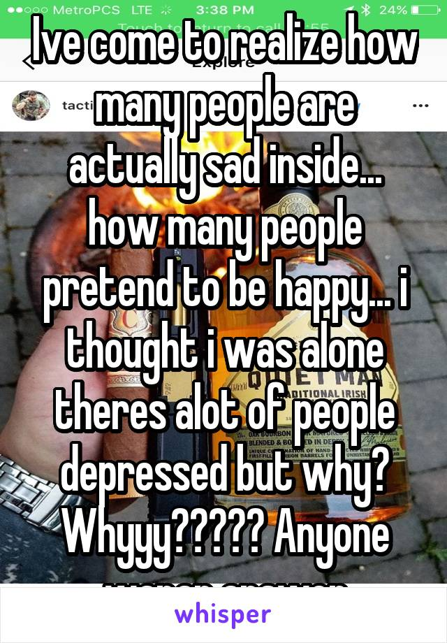 Ive come to realize how many people are actually sad inside... how many people pretend to be happy... i thought i was alone theres alot of people depressed but why? Whyyy????? Anyone wanan answer