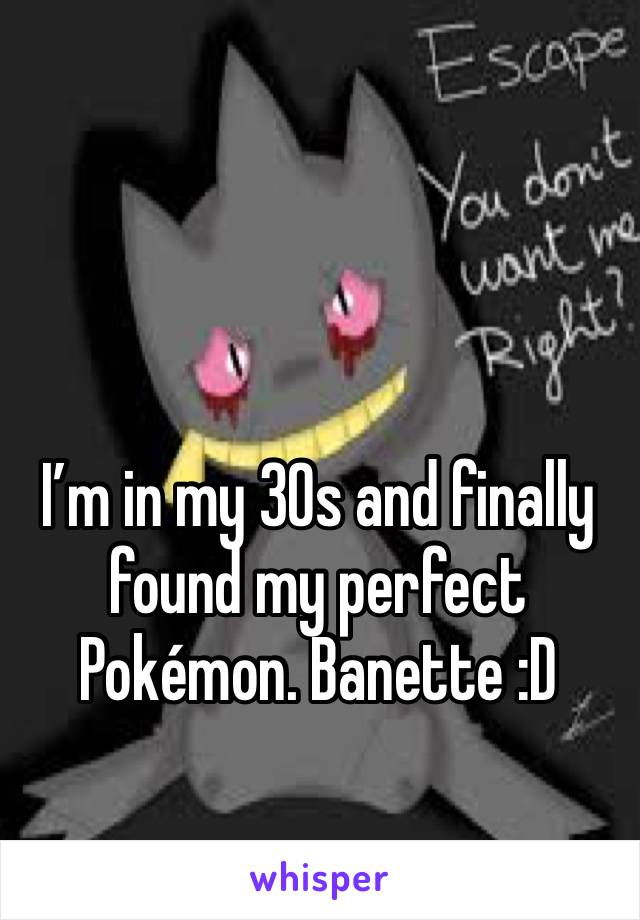 I'm in my 30s and finally found my perfect Pokémon. Banette :D