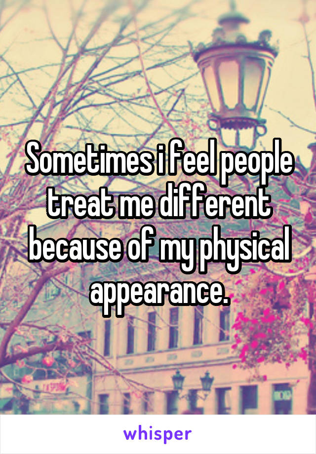 Sometimes i feel people treat me different because of my physical appearance.