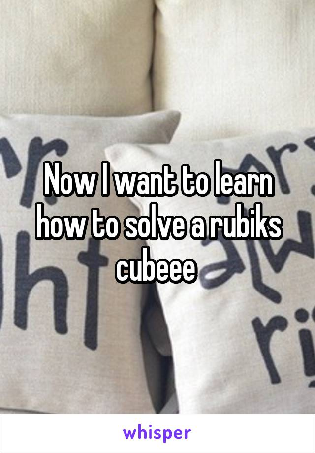 Now I want to learn how to solve a rubiks cubeee