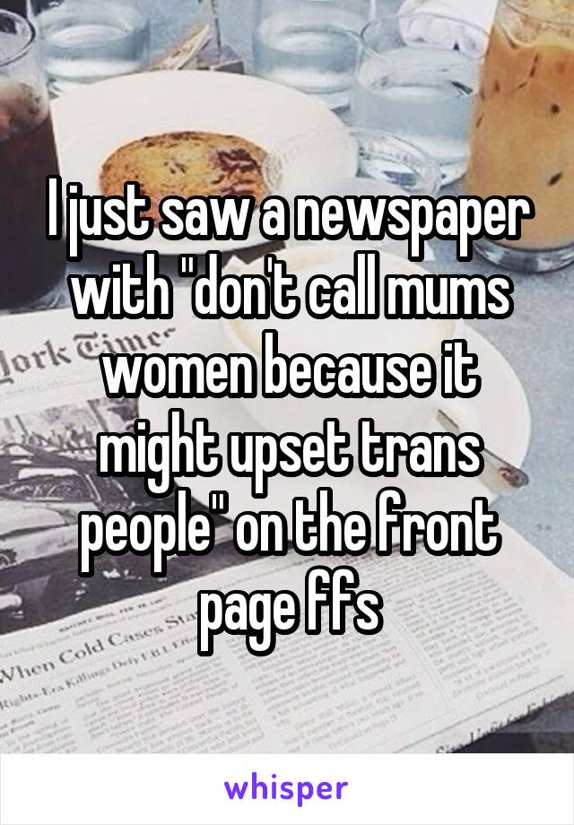 """I just saw a newspaper with """"don't call mums women because it might upset trans people"""" on the front page ffs"""
