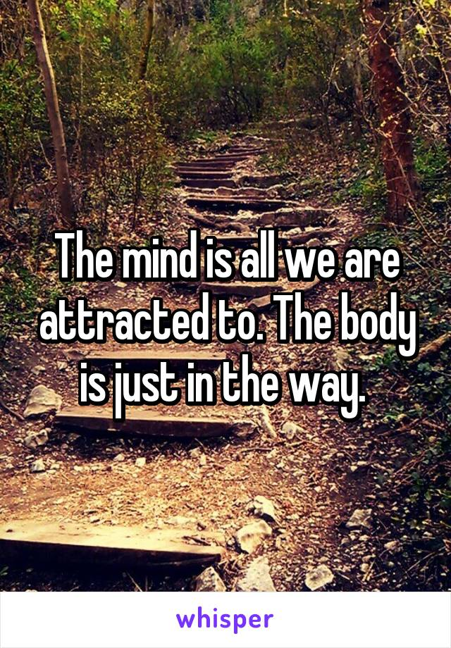 The mind is all we are attracted to. The body is just in the way.