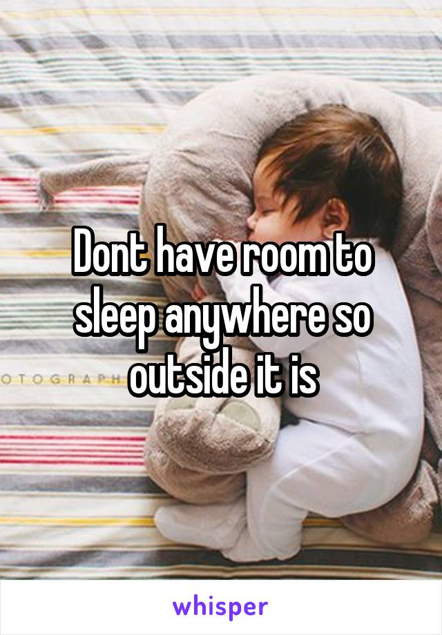 Dont have room to sleep anywhere so outside it is