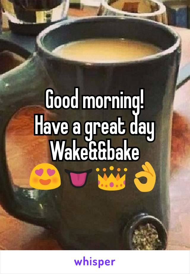 Good morning! Have a great day Wake&&bake 😍👅👑👌