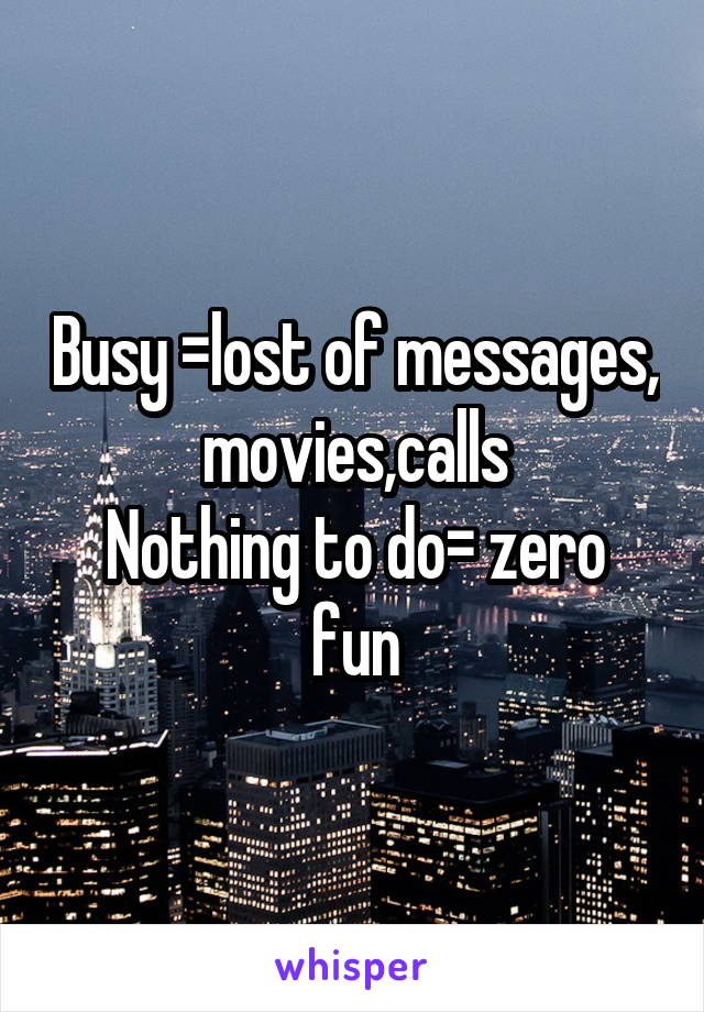 Busy =lost of messages, movies,calls Nothing to do= zero fun