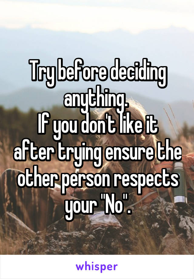 "Try before deciding anything.  If you don't like it after trying ensure the other person respects your ""No""."