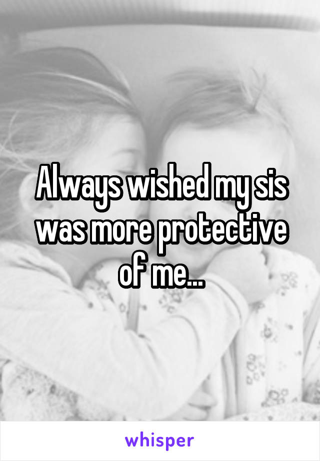 Always wished my sis was more protective of me...