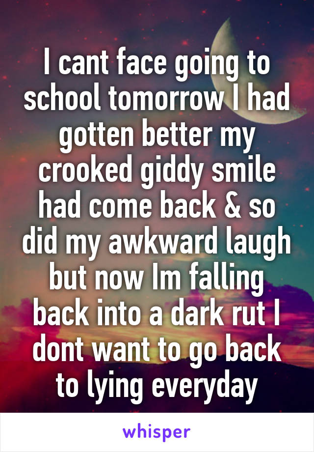 I cant face going to school tomorrow I had gotten better my crooked giddy smile had come back & so did my awkward laugh but now Im falling back into a dark rut I dont want to go back to lying everyday