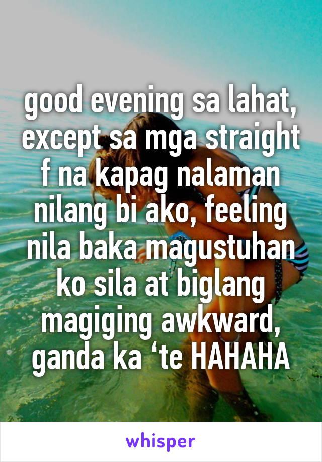 good evening sa lahat, except sa mga straight f na kapag nalaman nilang bi ako, feeling nila baka magustuhan ko sila at biglang magiging awkward, ganda ka 'te HAHAHA