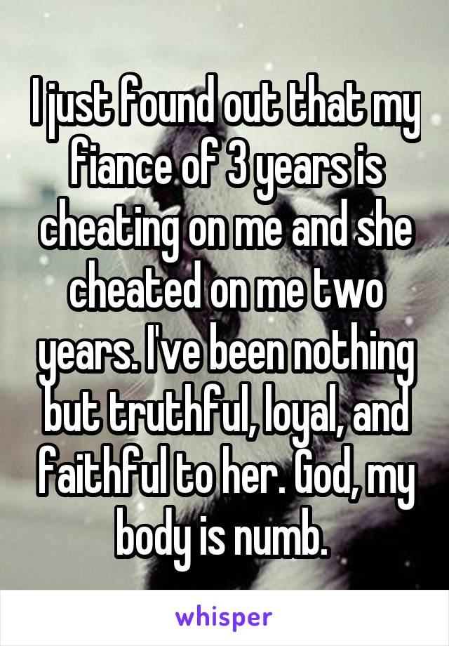 I just found out that my fiance of 3 years is cheating on me and she cheated on me two years. I've been nothing but truthful, loyal, and faithful to her. God, my body is numb.