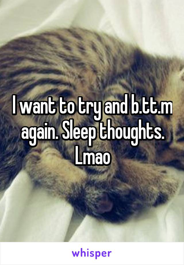 I want to try and b.tt.m again. Sleep thoughts. Lmao