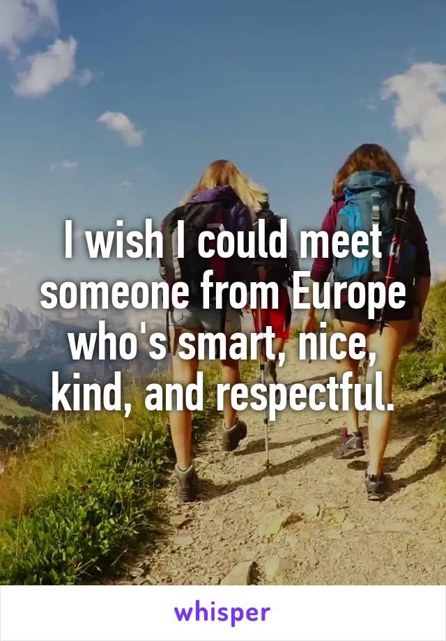 I wish I could meet someone from Europe who's smart, nice, kind, and respectful.