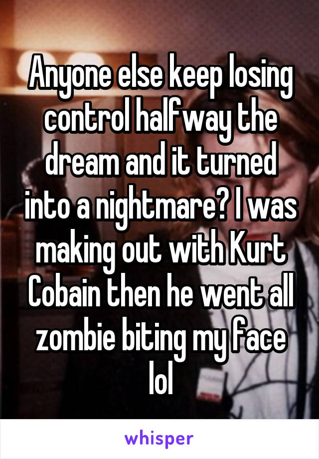 Anyone else keep losing control halfway the dream and it turned into a nightmare? I was making out with Kurt Cobain then he went all zombie biting my face lol