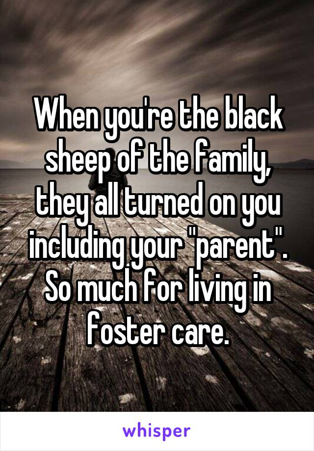 """When you're the black sheep of the family, they all turned on you including your """"parent"""". So much for living in foster care."""