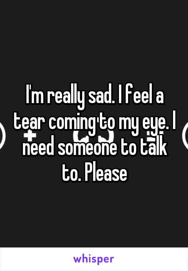 I'm really sad. I feel a tear coming to my eye. I need someone to talk to. Please