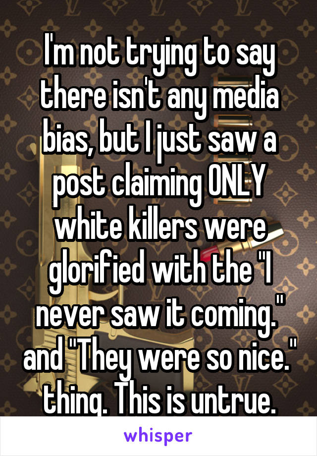 "I'm not trying to say there isn't any media bias, but I just saw a post claiming ONLY white killers were glorified with the ""I never saw it coming."" and ""They were so nice."" thing. This is untrue."