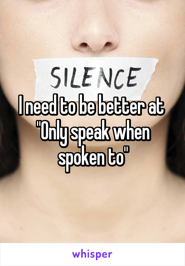 """I need to be better at  """"Only speak when spoken to"""""""