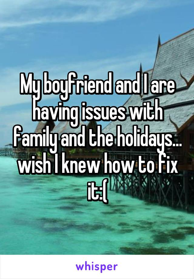 My boyfriend and I are having issues with family and the holidays... wish I knew how to fix it:(