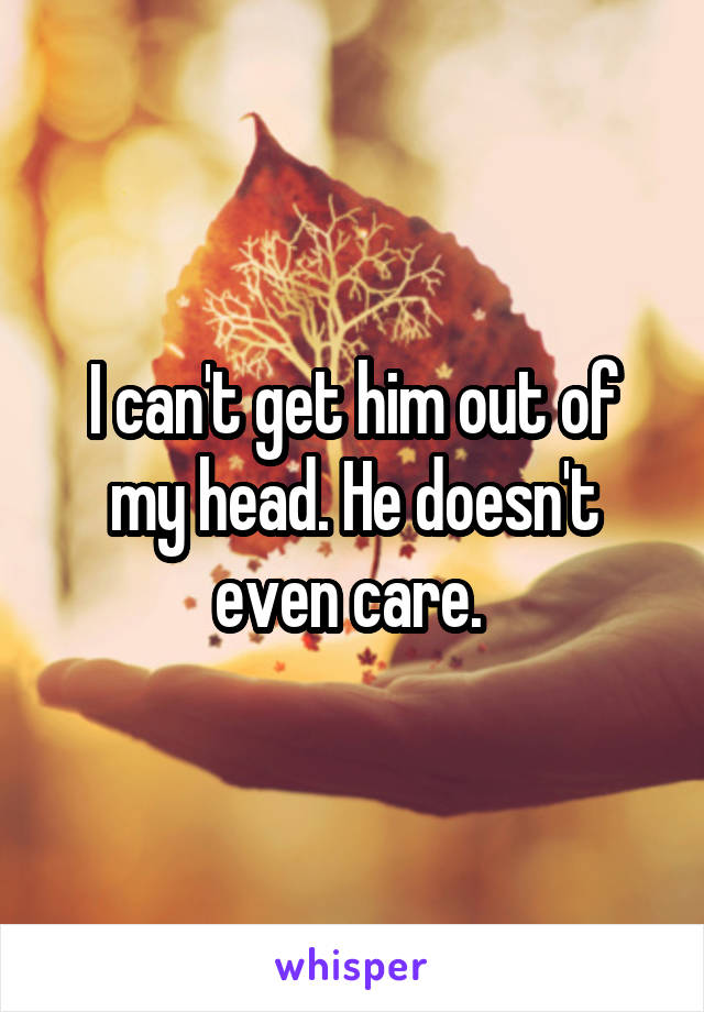 I can't get him out of my head. He doesn't even care.