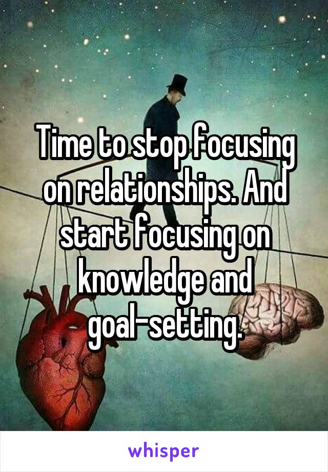 Time to stop focusing on relationships. And start focusing on knowledge and goal-setting.
