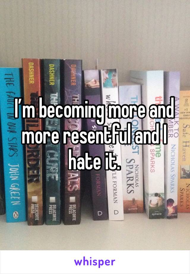 I'm becoming more and more resentful and I hate it.