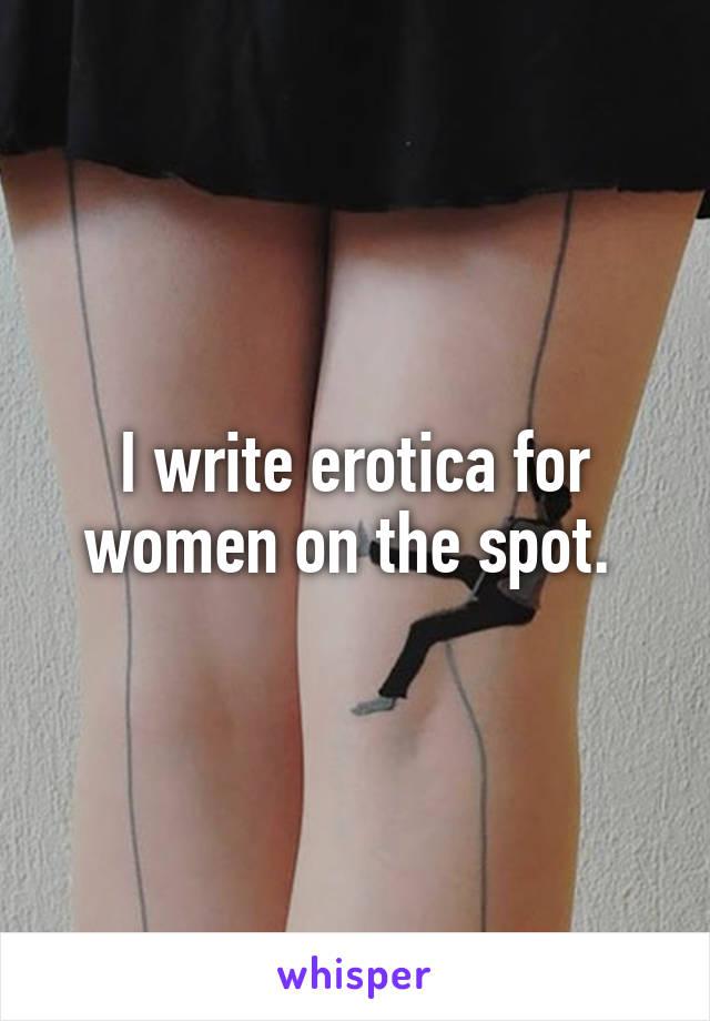 I write erotica for women on the spot.