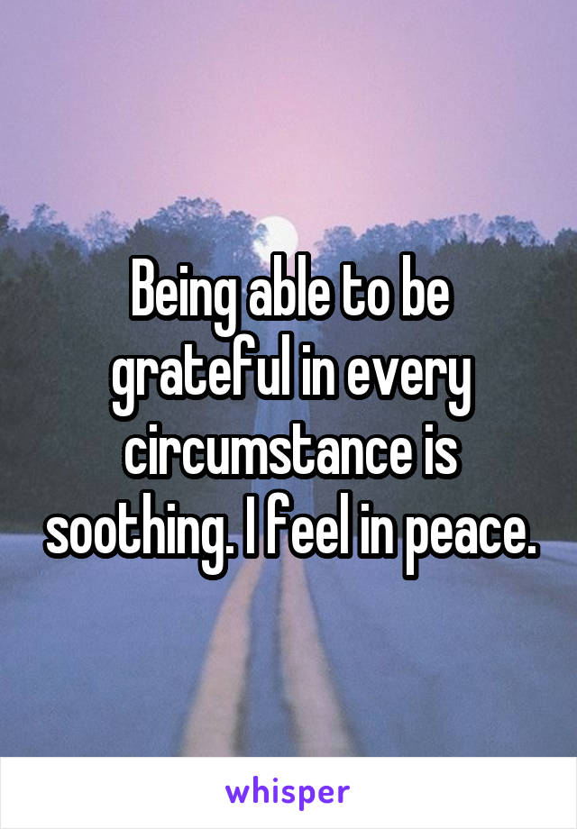Being able to be grateful in every circumstance is soothing. I feel in peace.