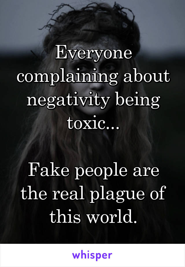 Everyone complaining about negativity being toxic...  Fake people are the real plague of this world.