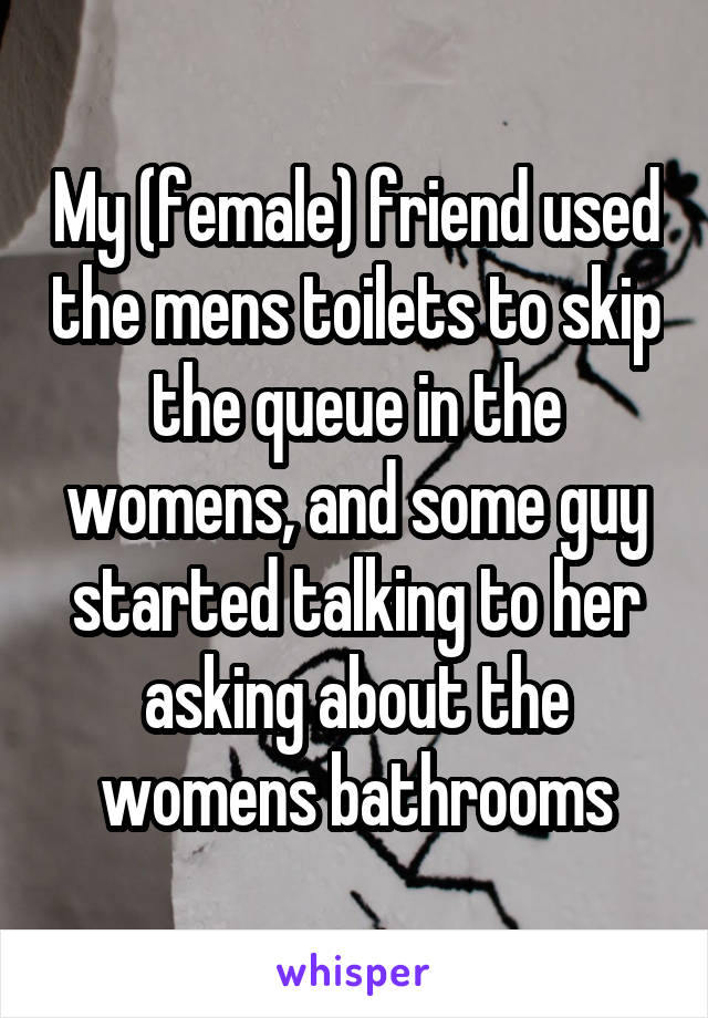 My (female) friend used the mens toilets to skip the queue in the womens, and some guy started talking to her asking about the womens bathrooms