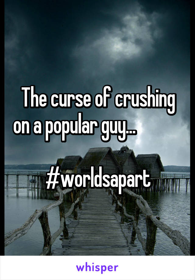 The curse of crushing on a popular guy...                #worldsapart