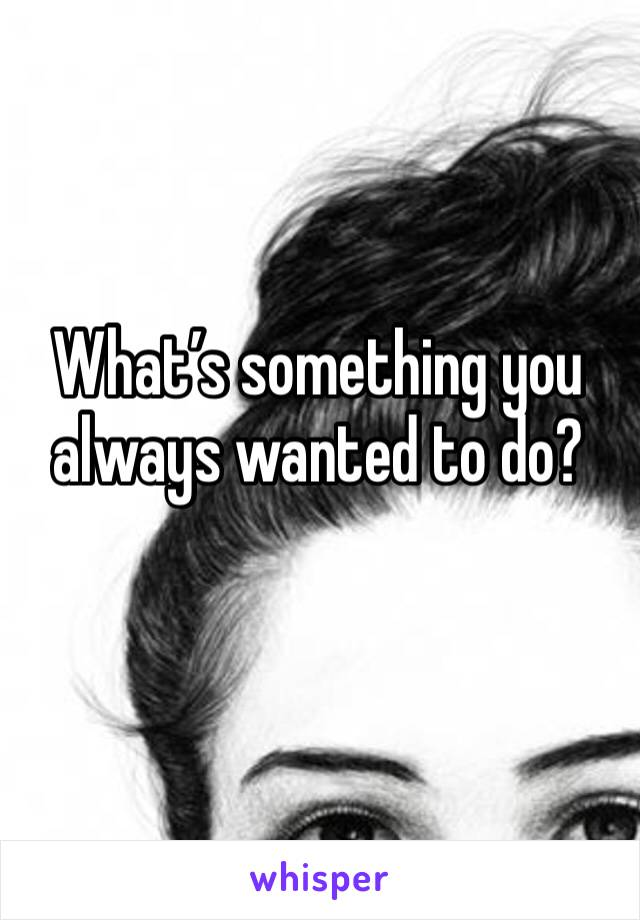 What's something you always wanted to do?
