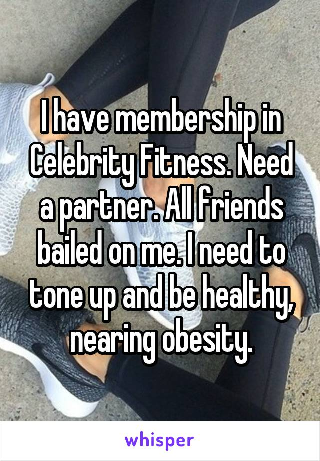I have membership in Celebrity Fitness. Need a partner. All friends bailed on me. I need to tone up and be healthy, nearing obesity.