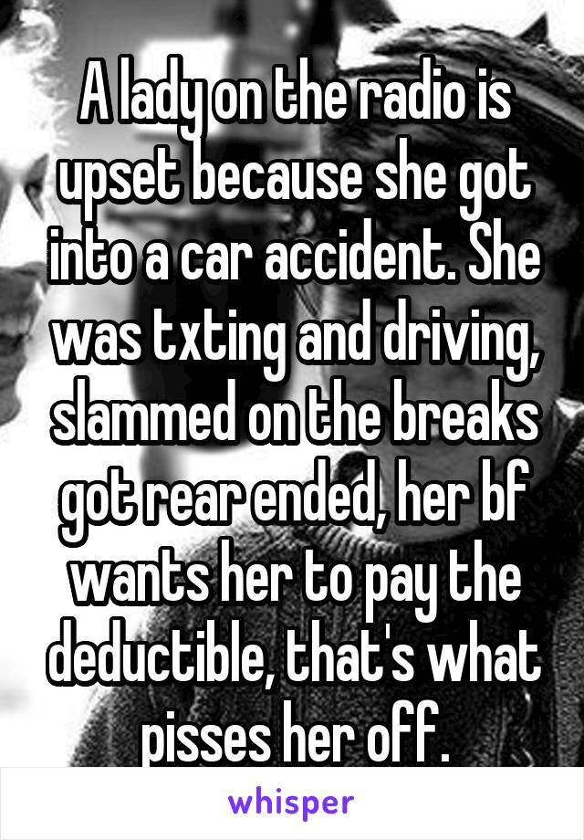 A lady on the radio is upset because she got into a car accident. She was txting and driving, slammed on the breaks got rear ended, her bf wants her to pay the deductible, that's what pisses her off.